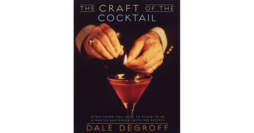 The Craft of the Cocktail Everything You Need to Know to Be a Master Bartender Dale DeGroff